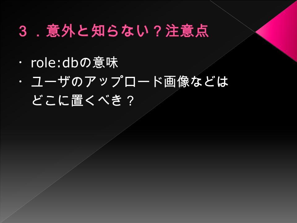 ・ role:db の意味 ・ユーザのアップロード画像などは どこに置くべき?