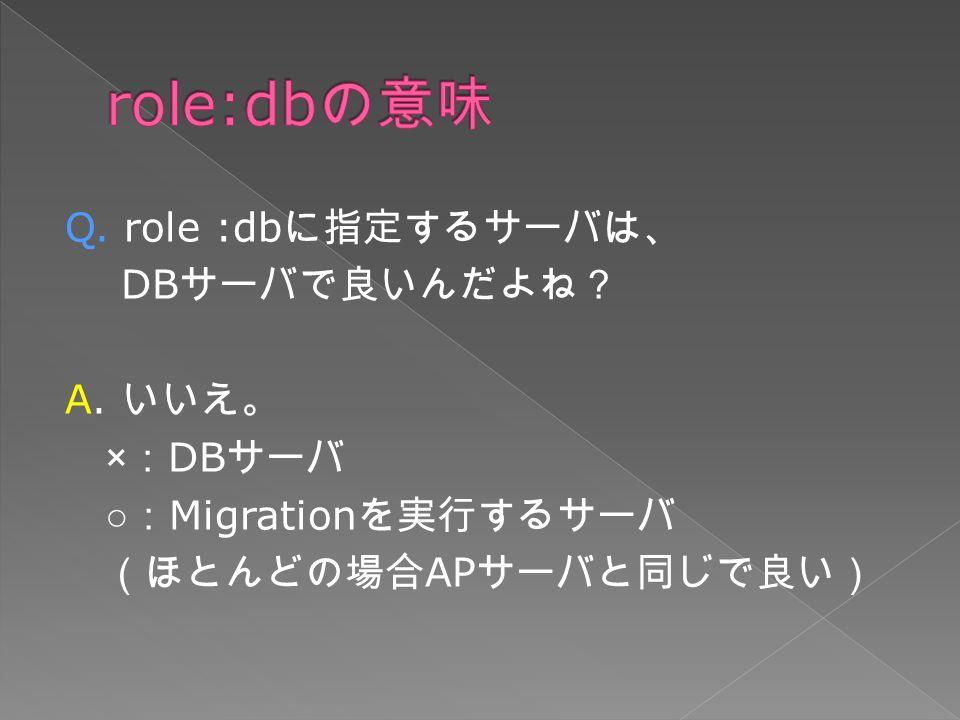 Q. role :db に指定するサーバは、 DB サーバで良いんだよね? A.
