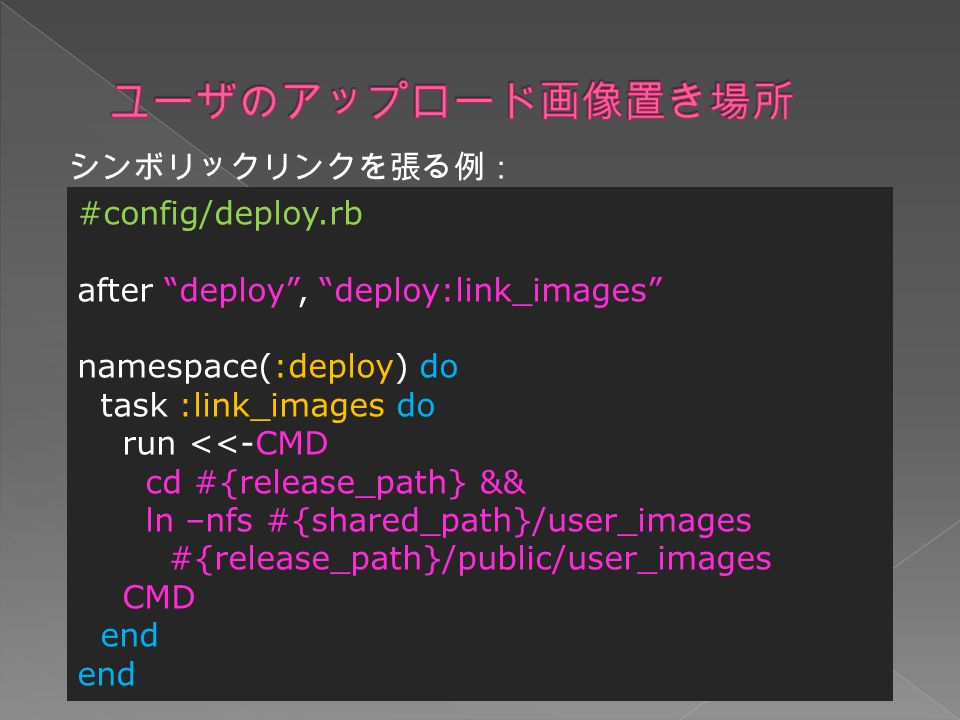 シンボリックリンクを張る例: #config/deploy.rb after deploy , deploy:link_images namespace(:deploy) do task :link_images do run <<-CMD cd #{release_path} && ln –nfs #{shared_path}/user_images #{release_path}/public/user_images CMD end