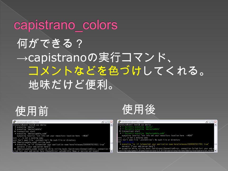 使用前 使用後 何ができる? → capistrano の実行コマンド、 コメントなどを色づけしてくれる。 地味だけど便利。