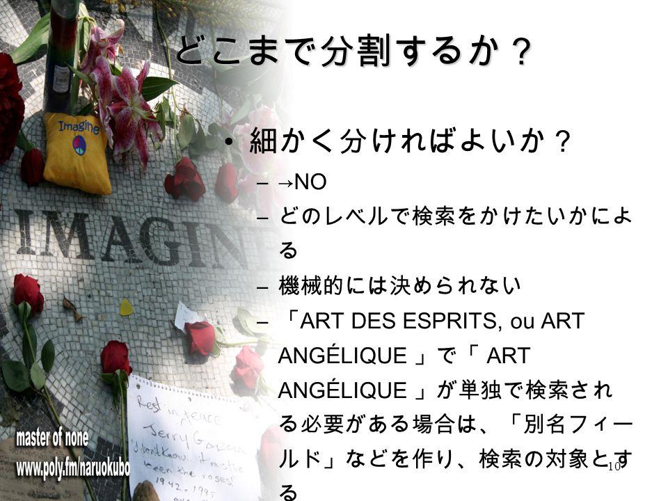 10 どこまで分割するか? 細かく分ければよいか? –→NO – どのレベルで検索をかけたいかによ る – 機械的には決められない – 「 ART DES ESPRITS, ou ART ANGÉLIQUE 」で「 ART ANGÉLIQUE 」が単独で検索され る必要がある場合は、「別名フィー ルド」などを作り、検索の対象とす る