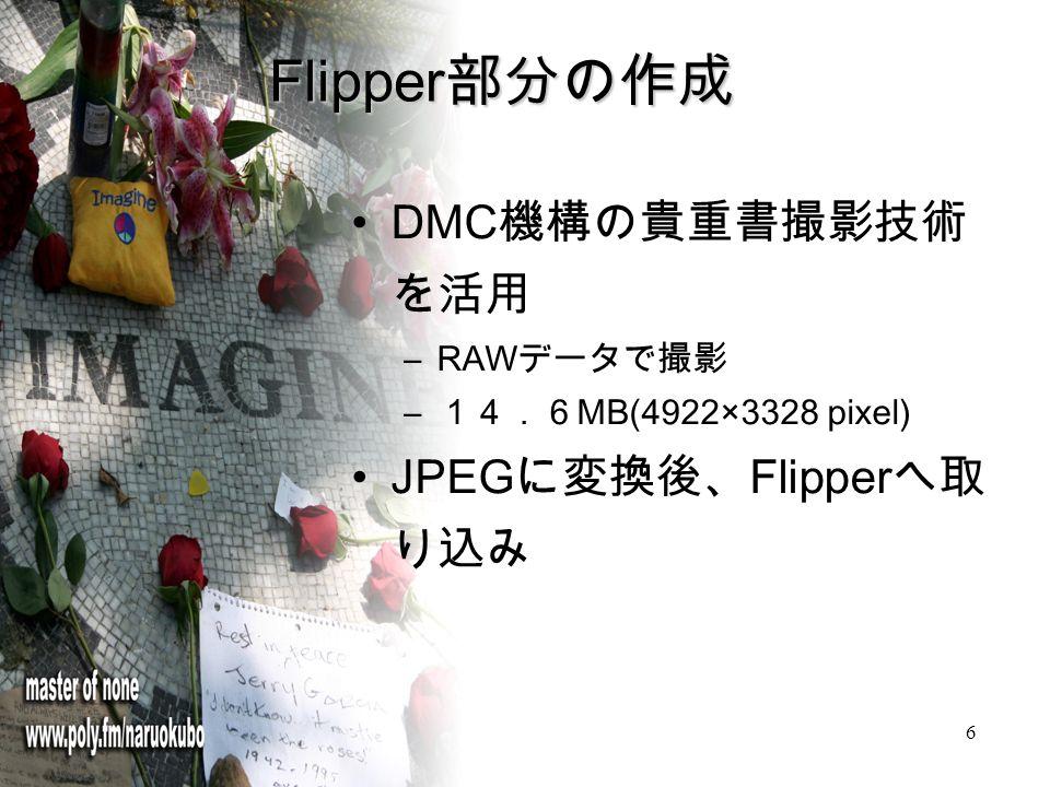 6 Flipper 部分の作成 DMC 機構の貴重書撮影技術 を活用 –RAW データで撮影 – 14.6 MB(4922×3328 pixel) JPEG に変換後、 Flipper へ取 り込み