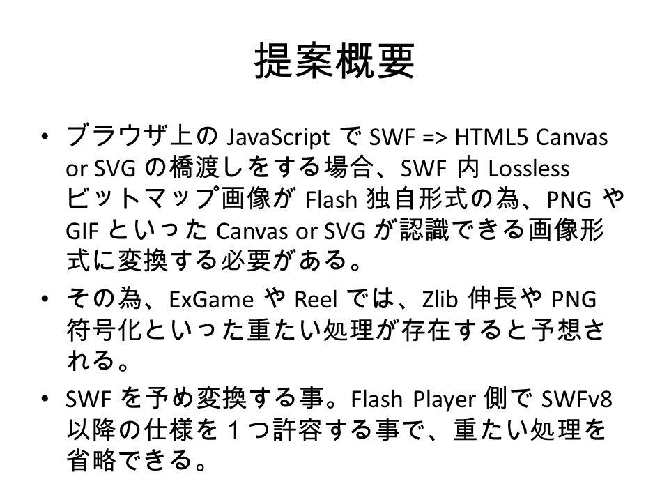 提案概要 ブラウザ上の JavaScript で SWF => HTML5 Canvas or SVG の橋渡しをする場合、 SWF 内 Lossless ビットマップ画像が Flash 独自形式の為、 PNG や GIF といった Canvas or SVG が認識できる画像形 式に変換する必要がある。 その為、 ExGame や Reel では、 Zlib 伸長や PNG 符号化といった重たい処理が存在すると予想さ れる。 SWF を予め変換する事。 Flash Player 側で SWFv8 以降の仕様を1つ許容する事で、重たい処理を 省略できる。