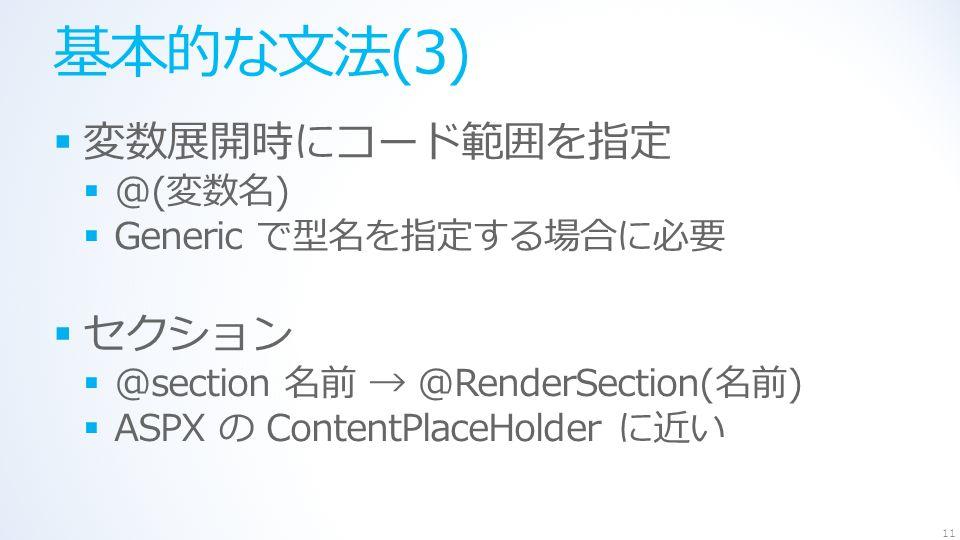 基本的な文法(3)  変数展開時にコード範囲を指定  @(変数名)  Generic で型名を指定する場合に必要  セクション  @section 名前 → @RenderSection(名前)  ASPX の ContentPlaceHolder に近い 11