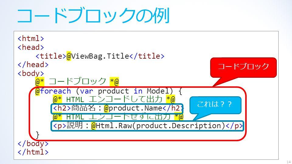コードブロックの例 14 @ViewBag.Title @* コードブロック *@ @foreach (var product in Model) { @* HTML エンコードして出力 *@ 商品名: @product.Name @* HTML エンコードせずに出力 *@ 説明: @Html.Raw(product.Description) } これは?? コードブロック
