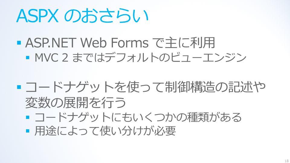 ASPX のおさらい  ASP.NET Web Forms で主に利用  MVC 2 まではデフォルトのビューエンジン  コードナゲットを使って制御構造の記述や 変数の展開を行う  コードナゲットにもいくつかの種類がある  用途によって使い分けが必要 18