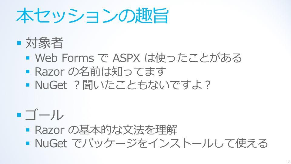 本セッションの趣旨  対象者  Web Forms で ASPX は使ったことがある  Razor の名前は知ってます  NuGet ?聞いたこともないですよ?  ゴール  Razor の基本的な文法を理解  NuGet でパッケージをインストールして使える 2