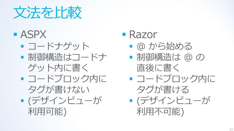 文法を比較  ASPX  コードナゲット  制御構造はコードナ ゲット内に書く  コードブロック内に タグが書けない  (デザインビューが 利用可能)  Razor  @ から始める  制御構造は @ の 直後に書く  コードブロック内に タグが書ける  (デザインビューが 利用不可能) 20