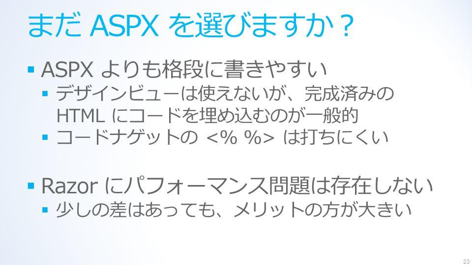 まだ ASPX を選びますか?  ASPX よりも格段に書きやすい  デザインビューは使えないが、完成済みの HTML にコードを埋め込むのが一般的  コードナゲットの は打ちにくい  Razor にパフォーマンス問題は存在しない  少しの差はあっても、メリットの方が大きい 23