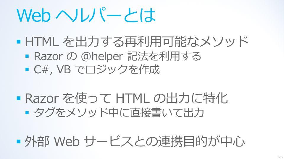 Web ヘルパーとは  HTML を出力する再利用可能なメソッド  Razor の @helper 記法を利用する  C#, VB でロジックを作成  Razor を使って HTML の出力に特化  タグをメソッド中に直接書いて出力  外部 Web サービスとの連携目的が中心 25