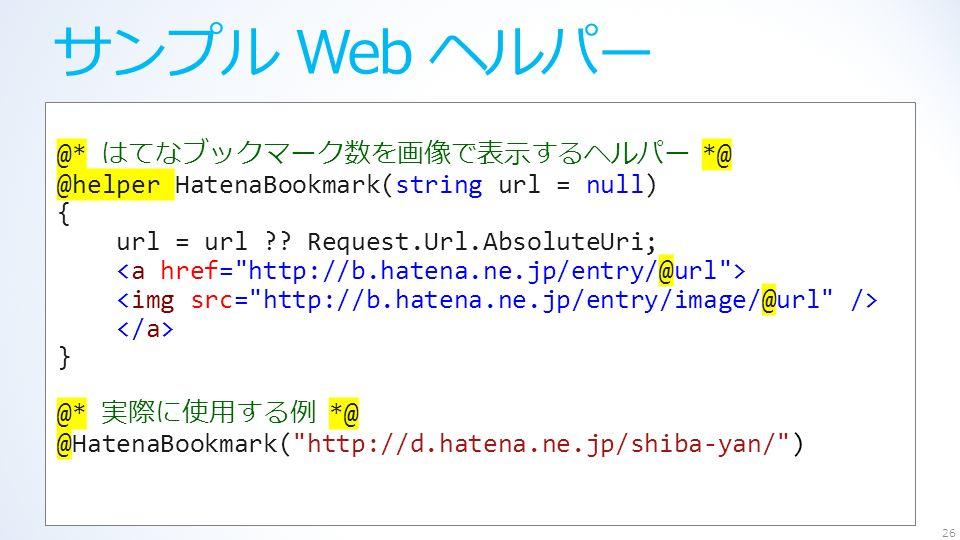 サンプル Web ヘルパー 26 @* はてなブックマーク数を画像で表示するヘルパー *@ @helper HatenaBookmark(string url = null) { url = url .