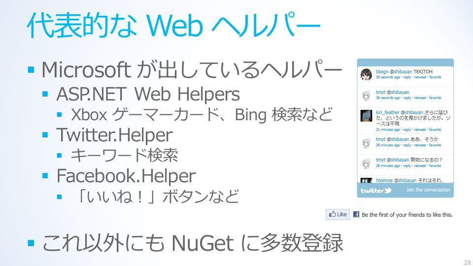 代表的な Web ヘルパー  Microsoft が出しているヘルパー  ASP.NET Web Helpers  Xbox ゲーマーカード、Bing 検索など  Twitter.Helper  キーワード検索  Facebook.Helper  「いいね!」ボタンなど  これ以外にも NuGet に多数登録 28
