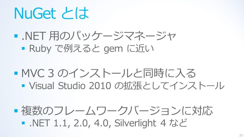 NuGet とは .NET 用のパッケージマネージャ  Ruby で例えると gem に近い  MVC 3 のインストールと同時に入る  Visual Studio 2010 の拡張としてインストール  複数のフレームワークバージョンに対応 .NET 1.1, 2.0, 4.0, Silverlight 4 など 30