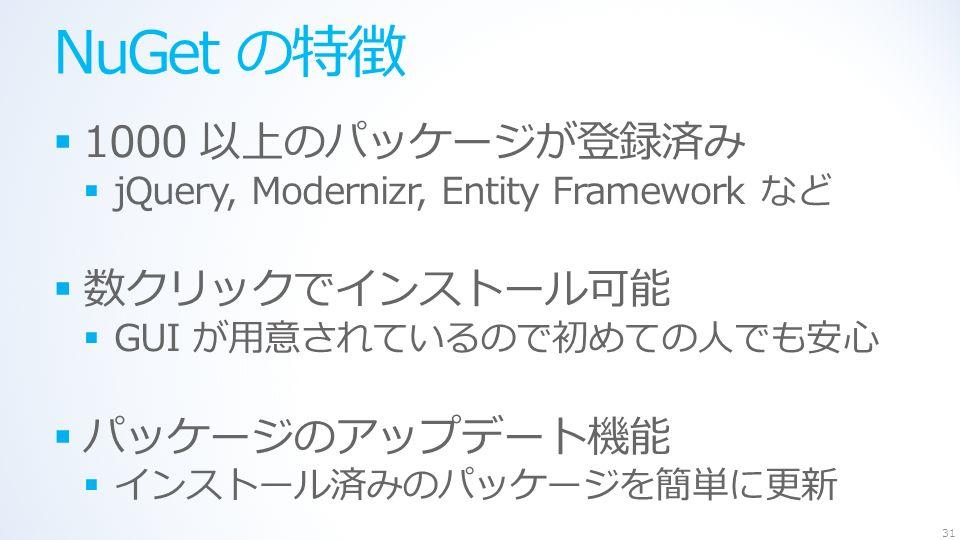 NuGet の特徴  1000 以上のパッケージが登録済み  jQuery, Modernizr, Entity Framework など  数クリックでインストール可能  GUI が用意されているので初めての人でも安心  パッケージのアップデート機能  インストール済みのパッケージを簡単に更新 31