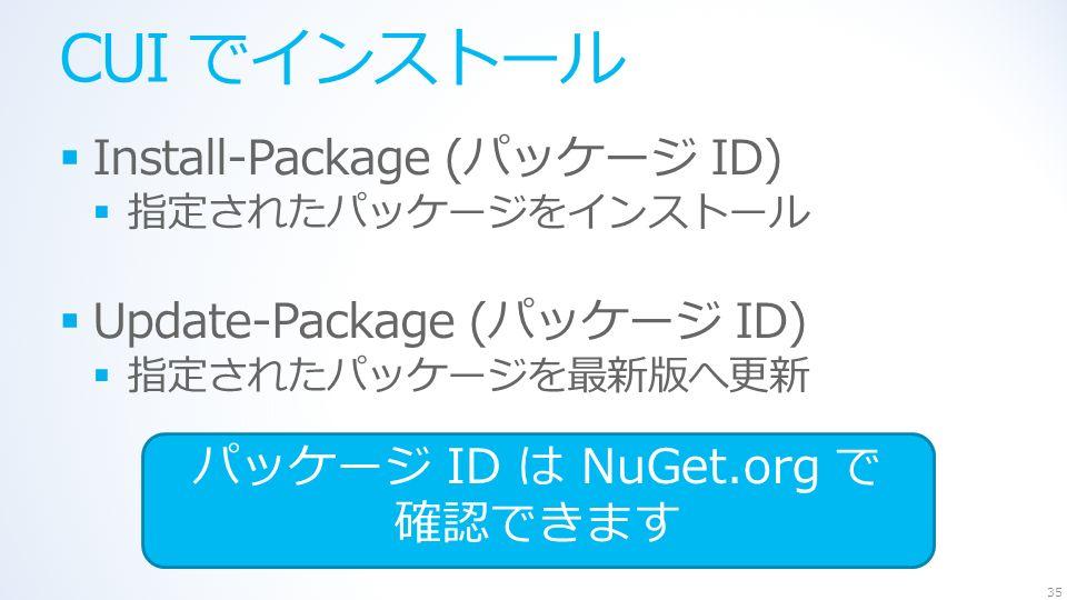 CUI でインストール  Install-Package (パッケージ ID)  指定されたパッケージをインストール  Update-Package (パッケージ ID)  指定されたパッケージを最新版へ更新 35 パッケージ ID は NuGet.org で 確認できます