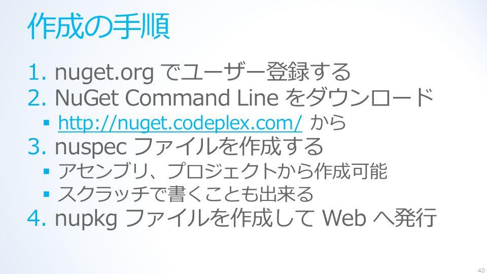 作成の手順 1.nuget.org でユーザー登録する 2.NuGet Command Line をダウンロード  http://nuget.codeplex.com/ から http://nuget.codeplex.com/ 3.nuspec ファイルを作成する  アセンブリ、プロジェクトから作成可能  スクラッチで書くことも出来る 4.nupkg ファイルを作成して Web へ発行 40