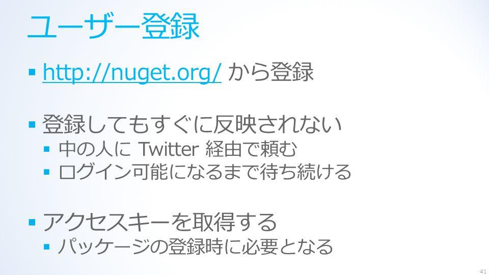ユーザー登録  http://nuget.org/ から登録 http://nuget.org/  登録してもすぐに反映されない  中の人に Twitter 経由で頼む  ログイン可能になるまで待ち続ける  アクセスキーを取得する  パッケージの登録時に必要となる 41