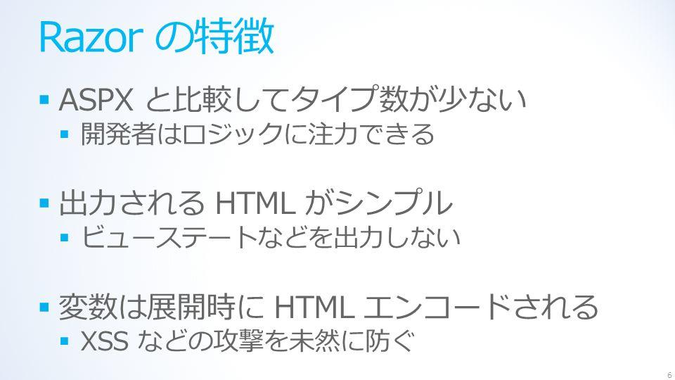 Razor の特徴  ASPX と比較してタイプ数が少ない  開発者はロジックに注力できる  出力される HTML がシンプル  ビューステートなどを出力しない  変数は展開時に HTML エンコードされる  XSS などの攻撃を未然に防ぐ 6