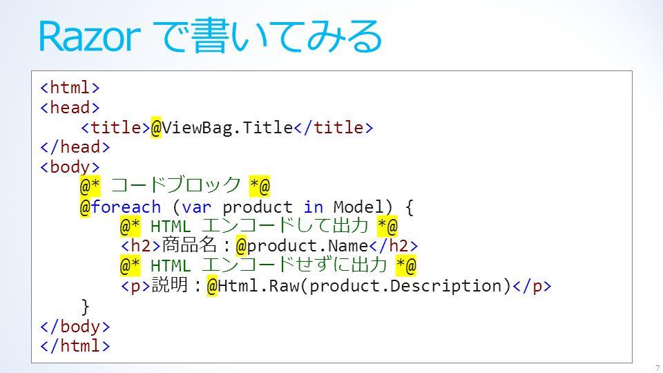 Razor で書いてみる 7 @ViewBag.Title @* コードブロック *@ @foreach (var product in Model) { @* HTML エンコードして出力 *@ 商品名: @product.Name @* HTML エンコードせずに出力 *@ 説明: @Html.Raw(product.Description) }