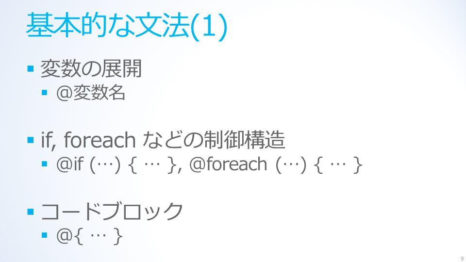 基本的な文法(1)  変数の展開  @変数名  if, foreach などの制御構造  @if (…) { … }, @foreach (…) { … }  コードブロック  @{ … } 9