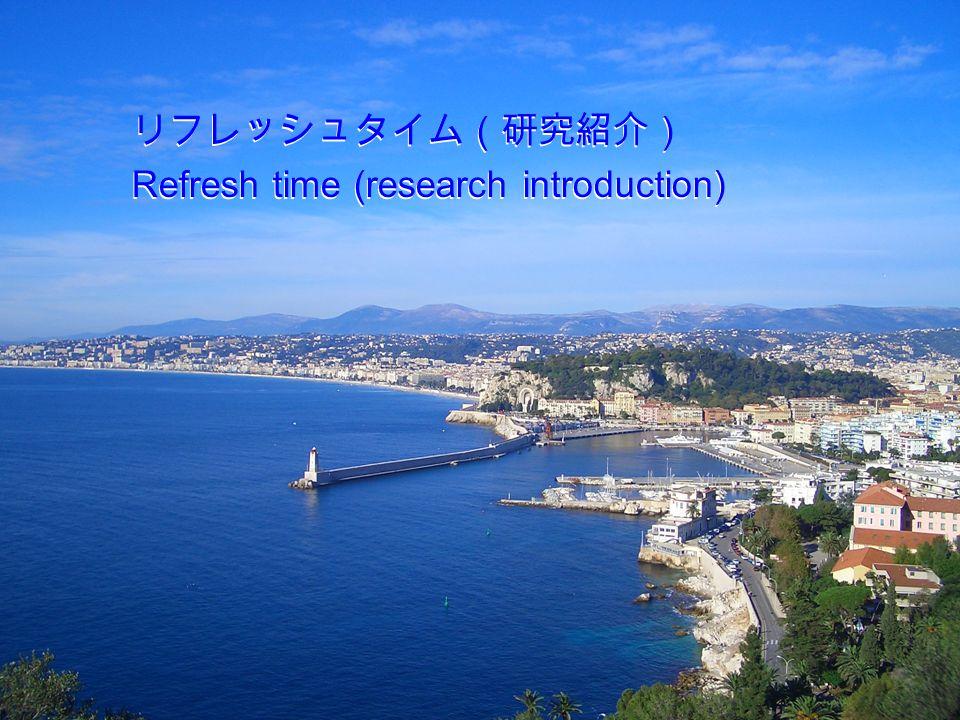 リフレッシュタイム(研究紹介) Refresh time (research introduction) リフレッシュタイム(研究紹介) Refresh time (research introduction)