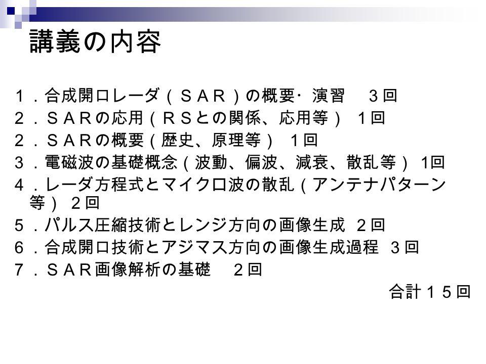 講義の内容 1.合成開口レーダ(SAR)の概要・演習 3回 2.SARの応用(RSとの関係、応用等) 1回 2.SARの概要(歴史、原理等) 1回 3.電磁波の基礎概念(波動、偏波、減衰、散乱等) 1 回 4.レーダ方程式とマイクロ波の散乱(アンテナパターン 等) 2回 5.パルス圧縮技術とレンジ方向の画像生成 2回 6.合成開口技術とアジマス方向の画像生成過程 3回 7.SAR画像解析の基礎 2回 合計15回