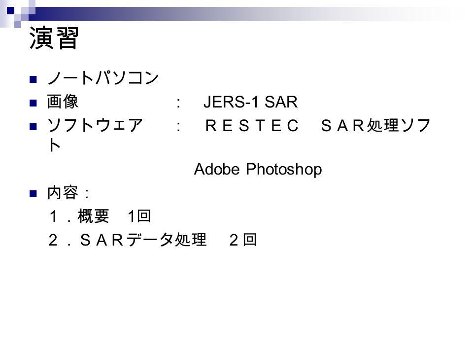 演習 ノートパソコン 画像 : JERS-1 SAR ソフトウェア : RESTEC SAR処理ソフ ト Adobe Photoshop 内容: 1.概要 1 回 2.SARデータ処理 2回