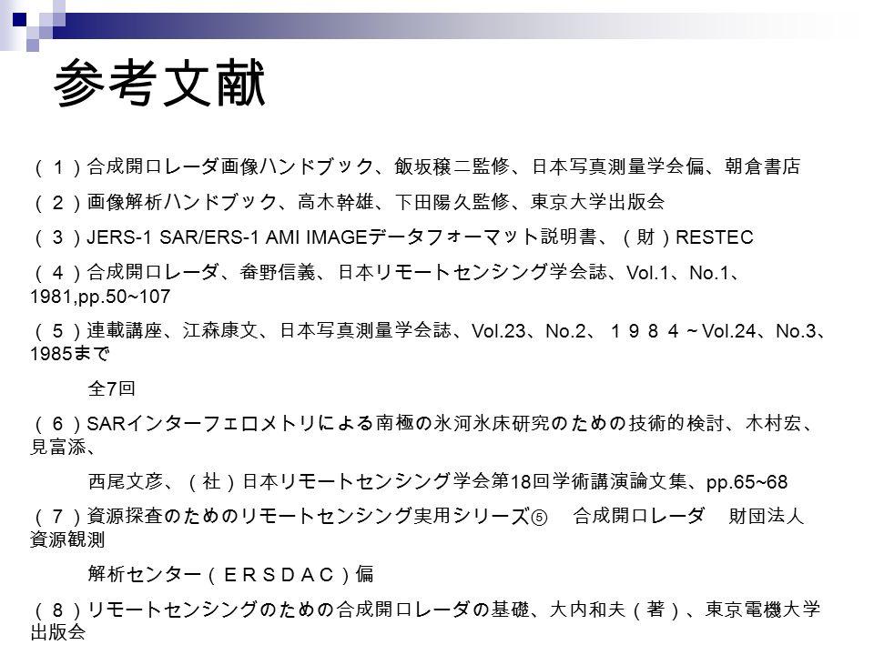 参考文献 (1)合成開口レーダ画像ハンドブック、飯坂穣二監修、日本写真測量学会偏、朝倉書店 (2)画像解析ハンドブック、高木幹雄、下田陽久監修、東京大学出版会 (3) JERS-1 SAR/ERS-1 AMI IMAGE データフォーマット説明書、(財) RESTEC (4)合成開口レーダ、畚野信義、日本リモートセンシング学会誌、 Vol.1 、 No.1 、 1981,pp.50~107 (5)連載講座、江森康文、日本写真測量学会誌、 Vol.23 、 No.2 、1984~ Vol.24 、 No.3 、 1985 まで 全 7 回 (6) SAR インターフェロメトリによる南極の氷河氷床研究のための技術的検討、木村宏、 見富添、 西尾文彦、(社)日本リモートセンシング学会第 18 回学術講演論文集、 pp.65~68 (7)資源探査のためのリモートセンシング実用シリーズ⑤ 合成開口レーダ 財団法人 資源観測 解析センター(ERSDAC)偏 (8)リモートセンシングのための合成開口レーダの基礎、大内和夫(著)、東京電機大学 出版会 (9)平成 17 年度 地球観測衛星データ利用セミナー 参考資料