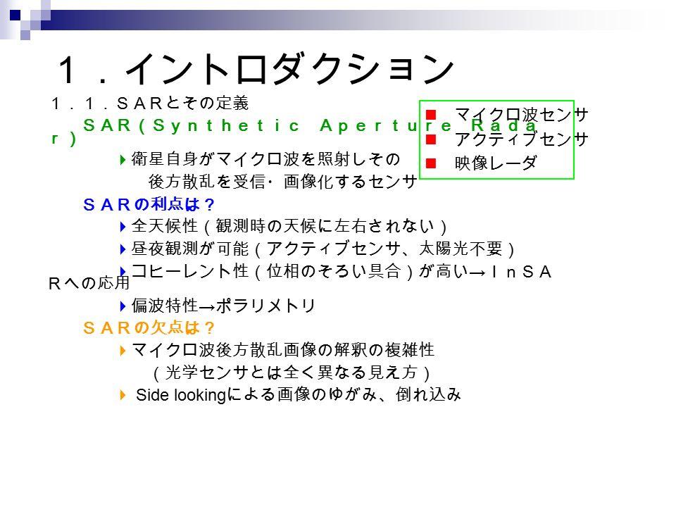 1.イントロダクション 1.1.SARとその定義 SAR(Synthetic Aperture Rada r)  衛星自身がマイクロ波を照射しその 後方散乱を受信・画像化するセンサ SARの利点は?  全天候性(観測時の天候に左右されない)  昼夜観測が可能(アクティブセンサ、太陽光不要)  コヒーレント性(位相のそろい具合)が高い → InSA Rへの応用  偏波特性 → ポラリメトリ SARの欠点は?  マイクロ波後方散乱画像の解釈の複雑性 (光学センサとは全く異なる見え方)  Side looking による画像のゆがみ、倒れ込み マイクロ波センサ アクティブセンサ 映像レーダ