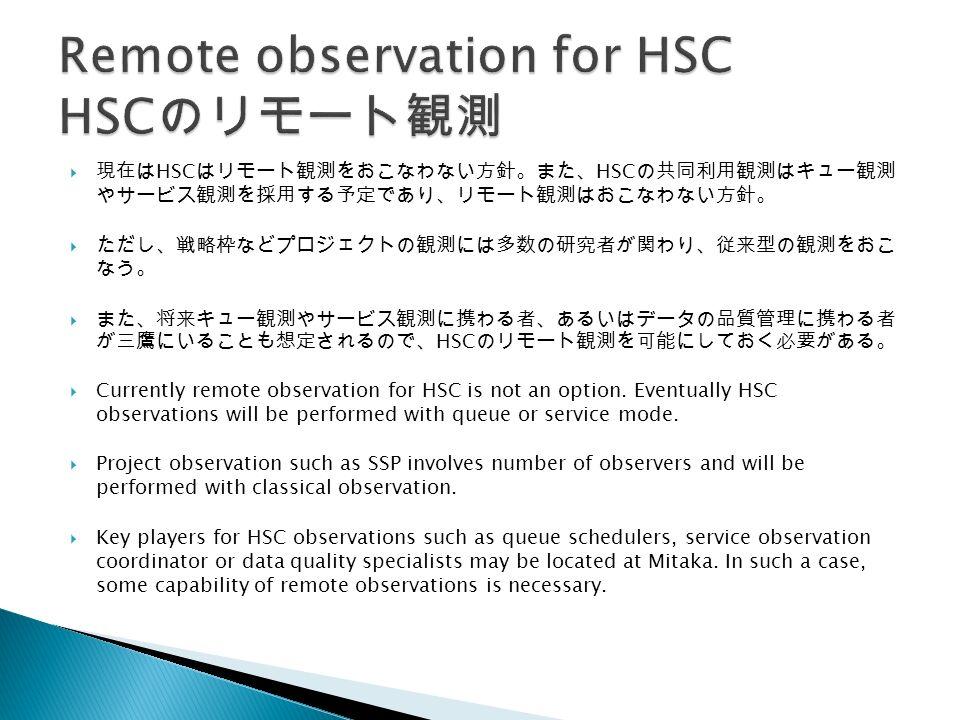  現在は HSC はリモート観測をおこなわない方針。また、 HSC の共同利用観測はキュー観測 やサービス観測を採用する予定であり、リモート観測はおこなわない方針。  ただし、戦略枠などプロジェクトの観測には多数の研究者が関わり、従来型の観測をおこ なう。  また、将来キュー観測やサービス観測に携わる者、あるいはデータの品質管理に携わる者 が三鷹にいることも想定されるので、 HSC のリモート観測を可能にしておく必要がある。  Currently remote observation for HSC is not an option.