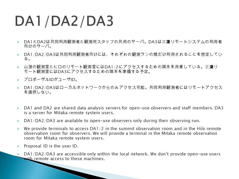  DA1 と DA2 は共同利用観測者と観測所スタッフの共用のサーバ。 DA3 は三鷹リモートシステムの利用者 向けのサーバ。  DA1/DA2/DA3 は共同利用観測者向けには、それぞれの観測ランの間だけ利用されることを想定してい る。  山頂の観測室とヒロのリモート観測室には DA1/2 にアクセスするための端末を用意している。三鷹リ モート観測室には DA3 にアクセスするための端末を準備する予定。  プロポーザル ID がユーザ ID 。  DA1/DA2/DA3 はローカルネットワークからのみアクセス可能。共同利用観測者にはリモートアクセス を提供しない。  DA1 and DA2 are shared data analysis servers for open-use observers and staff members.