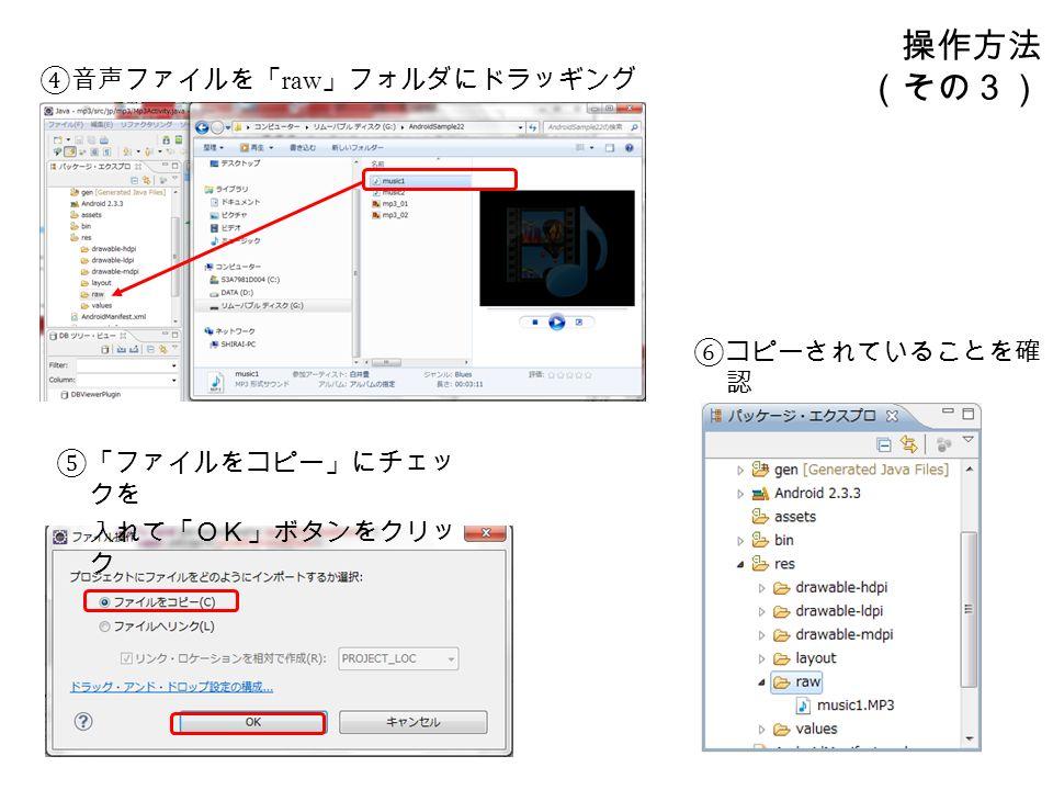 操作方法 (その3) ④音声ファイルを「 raw 」フォルダにドラッギング ⑤「ファイルをコピー」にチェッ クを 入れて「OK」ボタンをクリッ ク ⑥コピーされていることを確 認