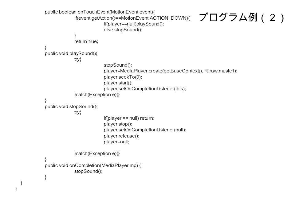 プログラム例(2) public boolean onTouchEvent(MotionEvent event){ if(event.getAction()==MotionEvent.ACTION_DOWN){ if(player==null)playSound(); else stopSound(); } return true; } public void playSound(){ try{ stopSound(); player=MediaPlayer.create(getBaseContext(), R.raw.music1); player.seekTo(0); player.start(); player.setOnCompletionListener(this); }catch(Exception e){} } public void stopSound(){ try{ if(player == null) return; player.stop(); player.setOnCompletionListener(null); player.release(); player=null; }catch(Exception e){} } public void onCompletion(MediaPlayer mp) { stopSound(); }