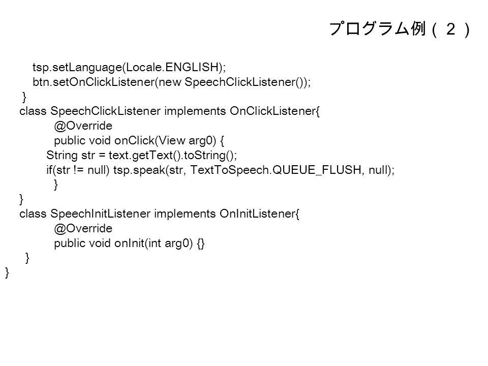 プログラム例(2) tsp.setLanguage(Locale.ENGLISH); btn.setOnClickListener(new SpeechClickListener()); } class SpeechClickListener implements OnClickListener{ @Override public void onClick(View arg0) { String str = text.getText().toString(); if(str != null) tsp.speak(str, TextToSpeech.QUEUE_FLUSH, null); } class SpeechInitListener implements OnInitListener{ @Override public void onInit(int arg0) {} }