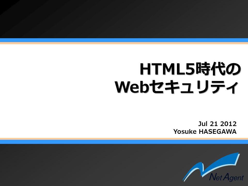 HTML5時代の Webセキュリティ Jul 21 2012 Yosuke HASEGAWA