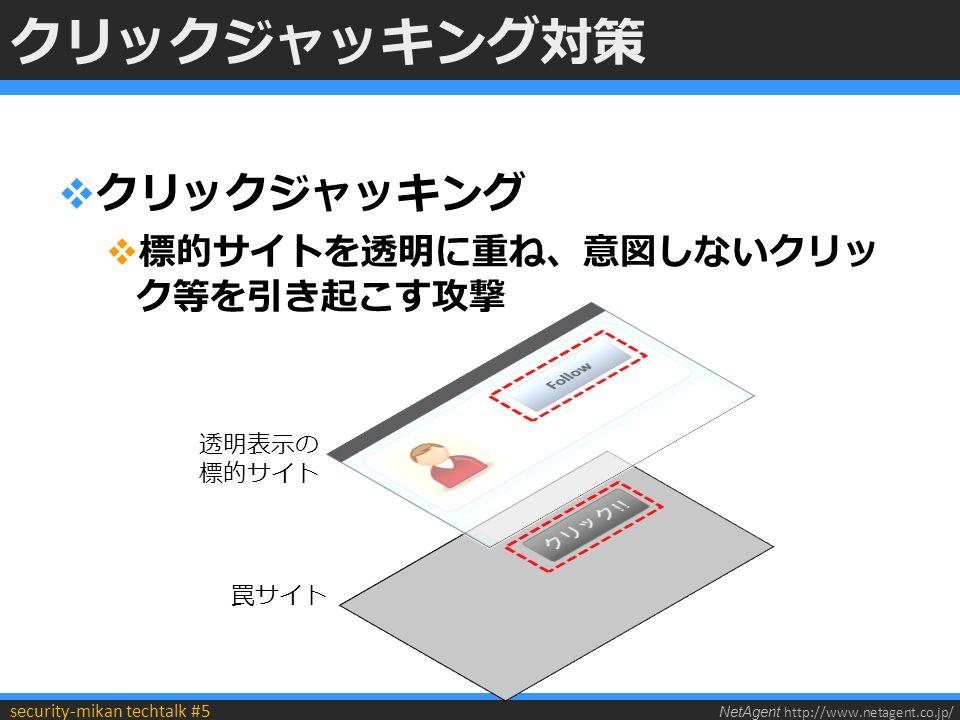 NetAgent http://www.netagent.co.jp/ security-mikan techtalk #5 クリックジャッキング対策  クリックジャッキング  標的サイトを透明に重ね、意図しないクリッ ク等を引き起こす攻撃 透明表示の 標的サイト 罠サイト