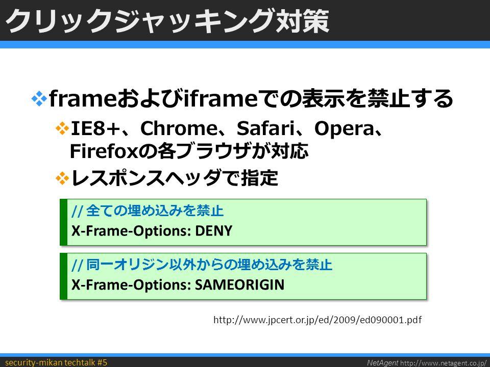 NetAgent http://www.netagent.co.jp/ security-mikan techtalk #5 クリックジャッキング対策  frameおよびiframeでの表示を禁止する  IE8+、Chrome、Safari、Opera、 Firefoxの各ブラウザが対応  レスポンスヘッダで指定 // 全ての埋め込みを禁止 X-Frame-Options: DENY // 全ての埋め込みを禁止 X-Frame-Options: DENY // 同一オリジン以外からの埋め込みを禁止 X-Frame-Options: SAMEORIGIN // 同一オリジン以外からの埋め込みを禁止 X-Frame-Options: SAMEORIGIN http://www.jpcert.or.jp/ed/2009/ed090001.pdf