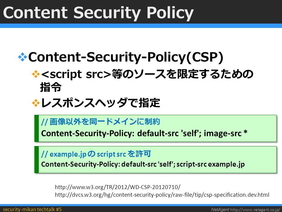 NetAgent http://www.netagent.co.jp/ security-mikan techtalk #5 Content Security Policy  Content-Security-Policy(CSP)  等のソースを限定するための 指令  レスポンスヘッダで指定 // 画像以外を同一ドメインに制約 Content-Security-Policy: default-src self ; image-src * // 画像以外を同一ドメインに制約 Content-Security-Policy: default-src self ; image-src * // example.jp の script src を許可 Content-Security-Policy: default-src self ; script-src example.jp // example.jp の script src を許可 Content-Security-Policy: default-src self ; script-src example.jp http://www.w3.org/TR/2012/WD-CSP-20120710/ http://dvcs.w3.org/hg/content-security-policy/raw-file/tip/csp-specification.dev.html