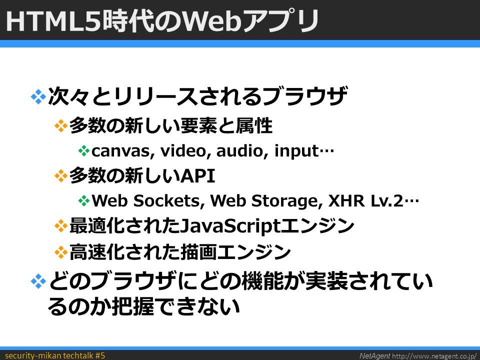 NetAgent http://www.netagent.co.jp/ security-mikan techtalk #5 HTML5時代のWebアプリ  次々とリリースされるブラウザ  多数の新しい要素と属性  canvas, video, audio, input…  多数の新しいAPI  Web Sockets, Web Storage, XHR Lv.2…  最適化されたJavaScriptエンジン  高速化された描画エンジン  どのブラウザにどの機能が実装されてい るのか把握できない