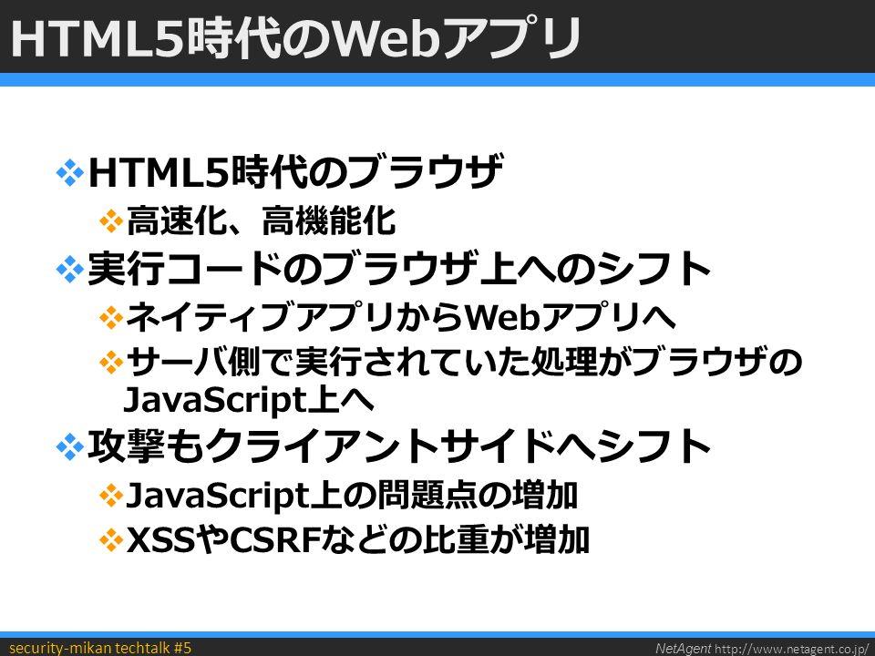NetAgent http://www.netagent.co.jp/ security-mikan techtalk #5 HTML5時代のWebアプリ  HTML5時代のブラウザ  高速化、高機能化  実行コードのブラウザ上へのシフト  ネイティブアプリからWebアプリへ  サーバ側で実行されていた処理がブラウザの JavaScript上へ  攻撃もクライアントサイドへシフト  JavaScript上の問題点の増加  XSSやCSRFなどの比重が増加