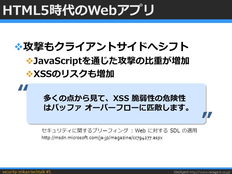 NetAgent http://www.netagent.co.jp/ security-mikan techtalk #5 HTML5時代のWebアプリ  攻撃もクライアントサイドへシフト  JavaScriptを通じた攻撃の比重が増加  XSSのリスクも増加 多くの点から見て、XSS 脆弱性の危険性 はバッファ オーバーフローに匹敵します。 セキュリティに関するブリーフィング : Web に対する SDL の適用 http://msdn.microsoft.com/ja-jp/magazine/cc794277.aspx