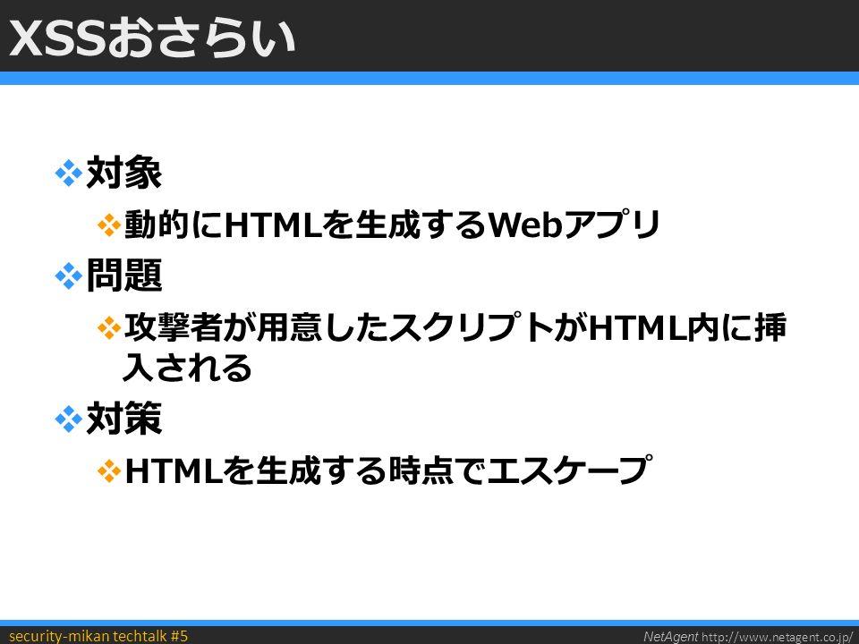 NetAgent http://www.netagent.co.jp/ security-mikan techtalk #5 XSSおさらい  対象  動的にHTMLを生成するWebアプリ  問題  攻撃者が用意したスクリプトがHTML内に挿 入される  対策  HTMLを生成する時点でエスケープ