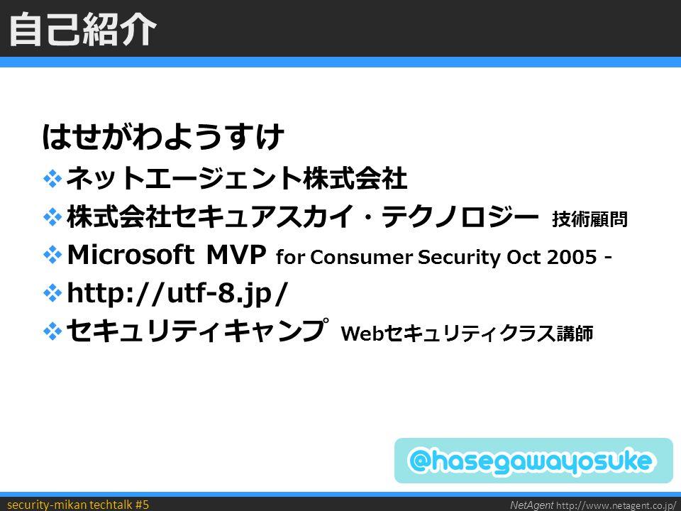 NetAgent http://www.netagent.co.jp/ security-mikan techtalk #5 自己紹介 はせがわようすけ  ネットエージェント株式会社  株式会社セキュアスカイ・テクノロジー 技術顧問  Microsoft MVP for Consumer Security Oct 2005 -  http://utf-8.jp/  セキュリティキャンプ Webセキュリティクラス講師