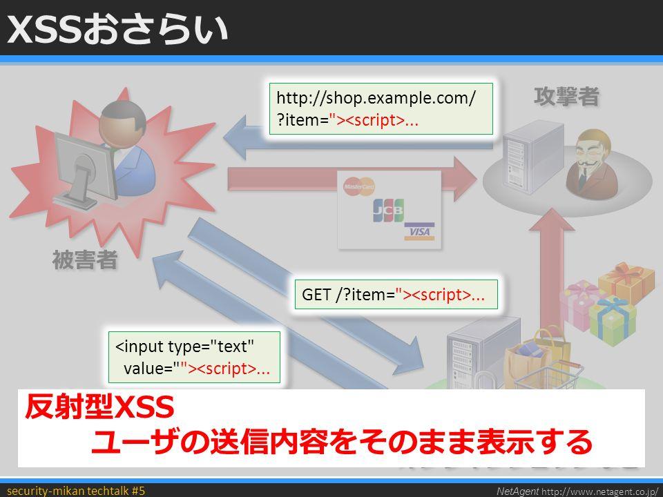 NetAgent http://www.netagent.co.jp/ security-mikan techtalk #5 XSSおさらい 被害者 攻撃者 オンラインショップなど http://shop.example.com/ item= >...