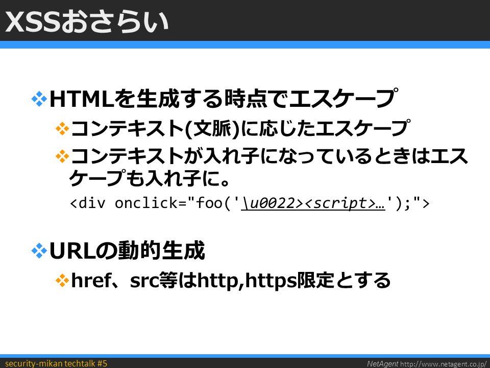 NetAgent http://www.netagent.co.jp/ security-mikan techtalk #5 XSSおさらい  HTMLを生成する時点でエスケープ  コンテキスト(文脈)に応じたエスケープ  コンテキストが入れ子になっているときはエス ケープも入れ子に。 … ); >  URLの動的生成  href、src等はhttp,https限定とする