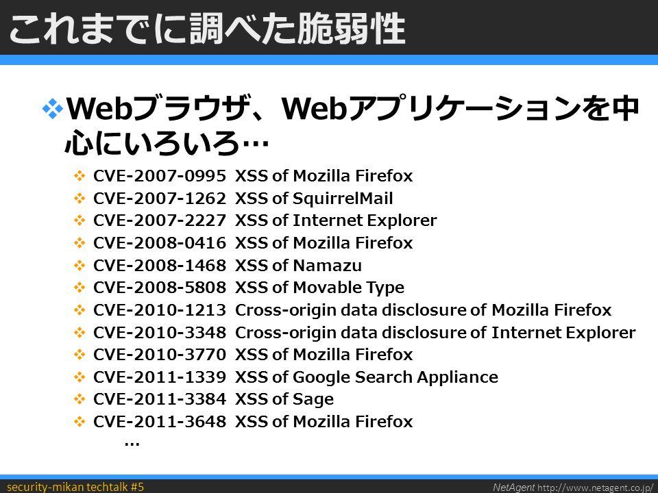 NetAgent http://www.netagent.co.jp/ security-mikan techtalk #5 これまでに調べた脆弱性  Webブラウザ、Webアプリケーションを中 心にいろいろ…  CVE-2007-0995 XSS of Mozilla Firefox  CVE-2007-1262 XSS of SquirrelMail  CVE-2007-2227 XSS of Internet Explorer  CVE-2008-0416 XSS of Mozilla Firefox  CVE-2008-1468 XSS of Namazu  CVE-2008-5808 XSS of Movable Type  CVE-2010-1213 Cross-origin data disclosure of Mozilla Firefox  CVE-2010-3348 Cross-origin data disclosure of Internet Explorer  CVE-2010-3770 XSS of Mozilla Firefox  CVE-2011-1339 XSS of Google Search Appliance  CVE-2011-3384 XSS of Sage  CVE-2011-3648 XSS of Mozilla Firefox...
