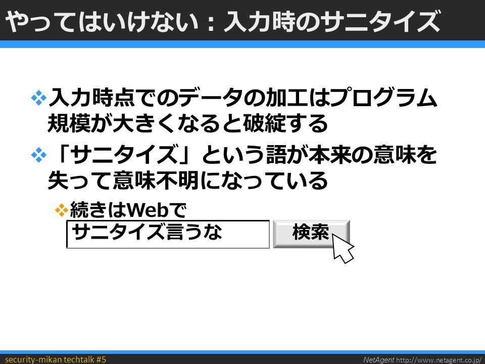 NetAgent http://www.netagent.co.jp/ security-mikan techtalk #5 やってはいけない:入力時のサニタイズ  入力時点でのデータの加工はプログラム 規模が大きくなると破綻する  「サニタイズ」という語が本来の意味を 失って意味不明になっている  続きはWebで サニタイズ言うな 検索