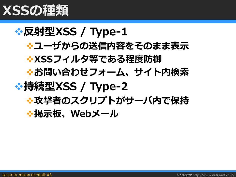 NetAgent http://www.netagent.co.jp/ security-mikan techtalk #5 XSSの種類  反射型XSS / Type-1  ユーザからの送信内容をそのまま表示  XSSフィルタ等である程度防御  お問い合わせフォーム、サイト内検索  持続型XSS / Type-2  攻撃者のスクリプトがサーバ内で保持  掲示板、Webメール
