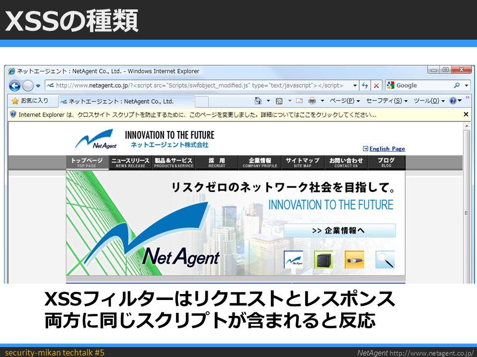 NetAgent http://www.netagent.co.jp/ security-mikan techtalk #5 XSSの種類 XSSフィルターはリクエストとレスポンス 両方に同じスクリプトが含まれると反応
