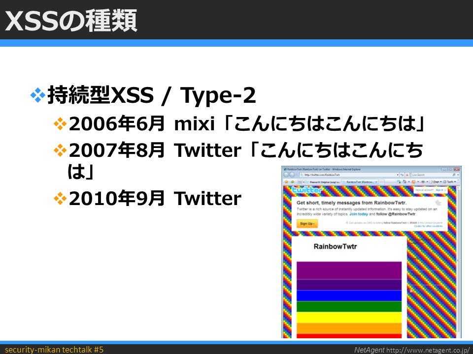 NetAgent http://www.netagent.co.jp/ security-mikan techtalk #5 XSSの種類  持続型XSS / Type-2  2006年6月 mixi「こんにちはこんにちは」  2007年8月 Twitter「こんにちはこんにち は」  2010年9月 Twitter